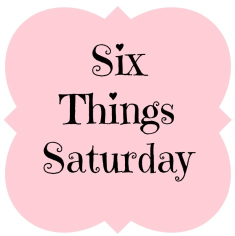 Six things saturday